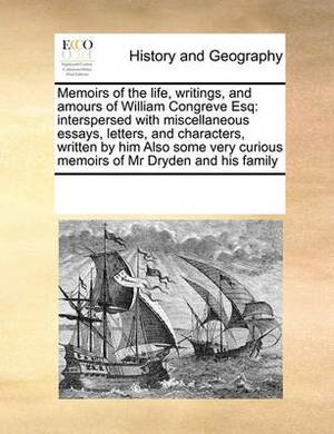 Memoirs of the Life, Writings, and Amours of William Congreve Esq: Interspersed with Miscellaneous Essays, Letters, and Characters, Written by Him Also Some Very Curious Memoirs of MR Dryden and His Family