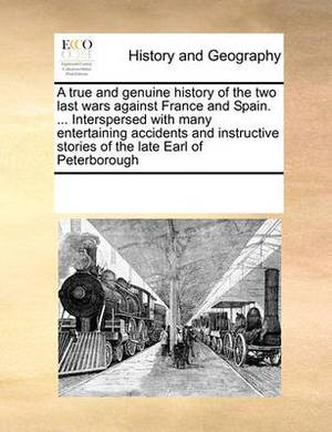 A True and Genuine History of the Two Last Wars Against France and Spain. ... Interspersed with Many Entertaining Accidents and Instructive Stories of the Late Earl of Peterborough