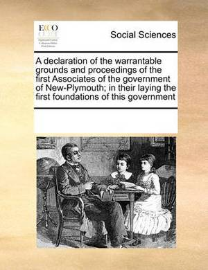 A Declaration of the Warrantable Grounds and Proceedings of the First Associates of the Government of New-Plymouth; In Their Laying the First Foundations of This Government