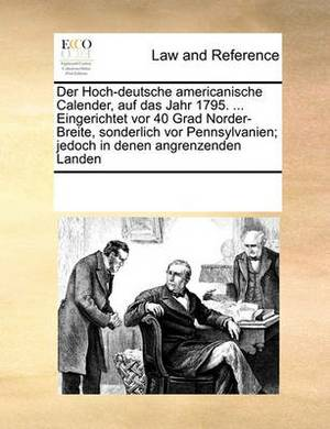 Der Hoch-Deutsche Americanische Calender, Auf Das Jahr 1795. ... Eingerichtet VOR 40 Grad Norder-Breite, Sonderlich VOR Pennsylvanien; Jedoch in Denen Angrenzenden Landen