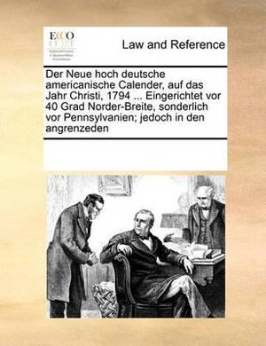 Der Neue Hoch Deutsche Americanische Calender, Auf Das Jahr Christi, 1794 ... Eingerichtet VOR 40 Grad Norder-Breite, Sonderlich VOR Pennsylvanien; Jedoch in Den Angrenzeden
