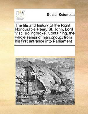 The Life and History of the Right Honourable Henry St. John, Lord Visc. Bolingbroke. Containing, the Whole Series of His Conduct from His First Entrance Into Parliament