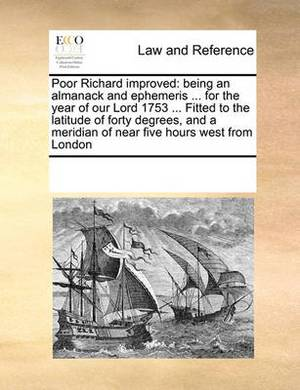 Poor Richard Improved: Being an Almanack and Ephemeris ... for the Year of Our Lord 1753 ... Fitted to the Latitude of Forty Degrees, and a Meridian of Near Five Hours West from London