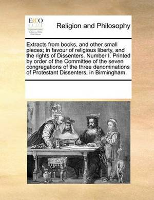 Extracts from Books, and Other Small Pieces; In Favour of Religious Liberty, and the Rights of Dissenters. Number I. Printed by Order of the Committee of the Seven Congregations of the Three Denominations of Protestant Dissenters, in Birmingham