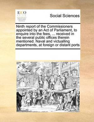 Ninth Report of the Commissioners Appointed by an Act of Parliament, to Enquire Into the Fees, ... Received in the Several Public Offices Therein Mentioned. Naval and Victualling Departments, at Foreign or Distant Ports