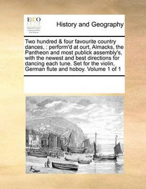 Two Hundred & Four Favourite Country Dances,  : Perform'd at Ourt, Almacks, the Pantheon and Most Publick Assembly's, with the Newest and Best Directions for Dancing Each Tune. Set for the Violin, German Flute and Hoboy. Volume 1 of 1