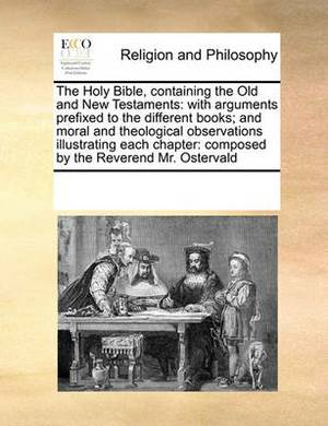 The Holy Bible, Containing the Old and New Testaments: With Arguments Prefixed to the Different Books; And Moral and Theological Observations Illustrating Each Chapter: Composed by the Reverend Mr. Ostervald