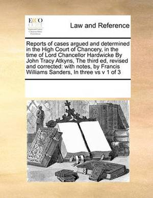 Reports of Cases Argued and Determined in the High Court of Chancery, in the Time of Lord Chancellor Hardwicke by John Tracy Atkyns, the Third Ed, Revised and Corrected: With Notes, by Francis Williams Sanders, in Three Vs V 1 of 3