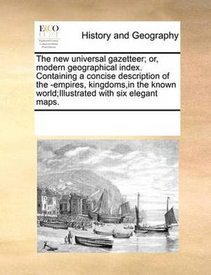 The New Universal Gazetteer; Or, Modern Geographical Index. Containing a Concise Description of the -Empires, Kingdoms, in the Known World;illustrated with Six Elegant Maps.