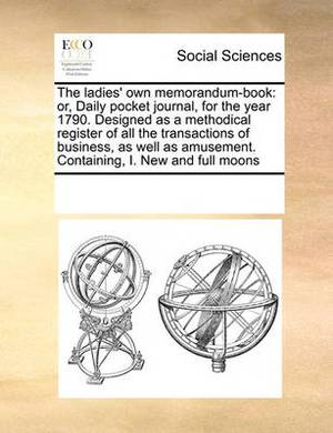 The Ladies' Own Memorandum-Book: Or, Daily Pocket Journal, for the Year 1790. Designed as a Methodical Register of All the Transactions of Business, as Well as Amusement. Containing, I. New and Full Moons