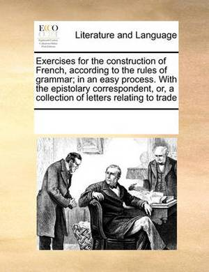 Exercises for the Construction of French, According to the Rules of Grammar; In an Easy Process. with the Epistolary Correspondent, Or, a Collection of Letters Relating to Trade