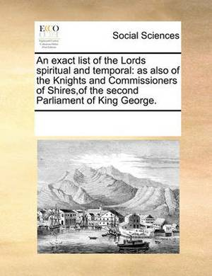 An Exact List of the Lords Spiritual and Temporal: As Also of the Knights and Commissioners of Shires, of the Second Parliament of King George.