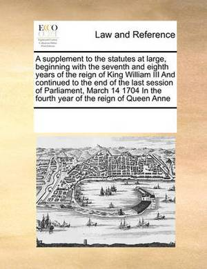 A Supplement to the Statutes at Large, Beginning with the Seventh and Eighth Years of the Reign of King William III and Continued to the End of the Last Session of Parliament, March 14 1704 in the Fourth Year of the Reign of Queen Anne