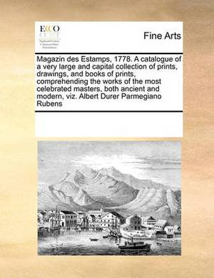 Magazin Des Estamps, 1778. a Catalogue of a Very Large and Capital Collection of Prints, Drawings, and Books of Prints, Comprehending the Works of the Most Celebrated Masters, Both Ancient and Modern, Viz. Albert Durer Parmegiano Rubens