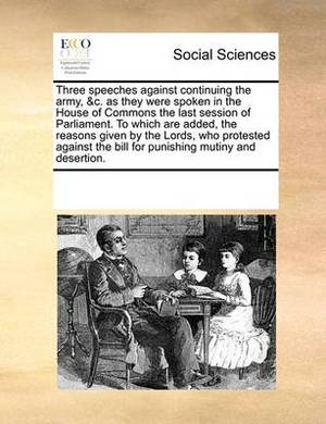 Three Speeches Against Continuing the Army, &c. as They Were Spoken in the House of Commons the Last Session of Parliament. to Which Are Added, the Reasons Given by the Lords, Who Protested Against the Bill for Punishing Mutiny and Desertion