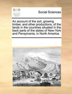 An Account of the Soil, Growing Timber, and Other Productions, of the Lands in the Countries Situated in the Back Parts of the States of New-York and Pensylvania, in North America.