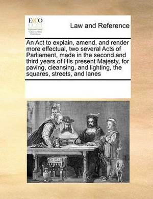 An ACT to Explain, Amend, and Render More Effectual, Two Several Acts of Parliament, Made in the Second and Third Years of His Present Majesty, for Paving, Cleansing, and Lighting, the Squares, Streets, and Lanes