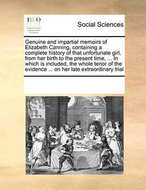 Genuine and Impartial Memoirs of Elizabeth Canning, Containing a Complete History of That Unfortunate Girl, from Her Birth to the Present Time, ... in Which Is Included, the Whole Tenor of the Evidence ... on Her Late Extraordinary Trial
