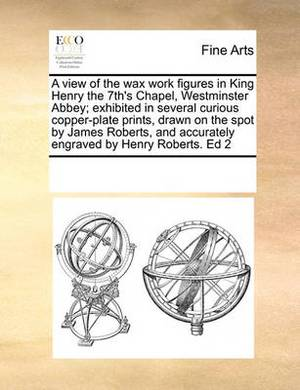 A View of the Wax Work Figures in King Henry the 7th's Chapel, Westminster Abbey; Exhibited in Several Curious Copper-Plate Prints, Drawn on the Spot by James Roberts, and Accurately Engraved by Henry Roberts. Ed 2