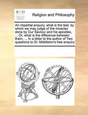 An Impartial Enquiry, What Is the Test, by Which We May Judge of the Miracles Done by Our Saviour and His Apostles, ... Or, What Is the Difference Between Them, ... in a Letter to the Author of Two Questions to Dr. Middleton's Free Enquiry
