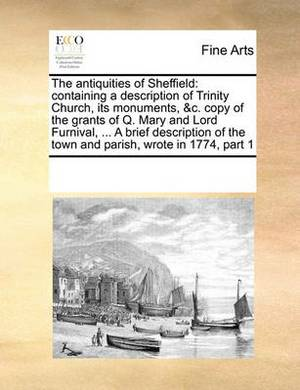 The Antiquities of Sheffield: Containing a Description of Trinity Church, Its Monuments, &C. Copy of the Grants of Q. Mary and Lord Furnival, ... a Brief Description of the Town and Parish, Wrote in 1774, Part 1