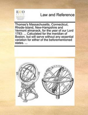 Thomas's Massachusetts, Connecticut, Rhode-Island, New-Hampshire and Vermont Almanack, for the Year of Our Lord 1783: Calculated for the Meridian of Boston, But Will Serve Without Any Essential Variation for Either of the Beforementioned States. ...