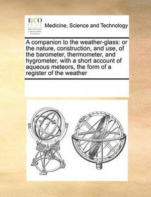 A Companion to the Weather-Glass: Or the Nature, Construction, and Use, of the Barometer, Thermometer, and Hygrometer, with a Short Account of Aqueous Meteors, the Form of a Register of the Weather