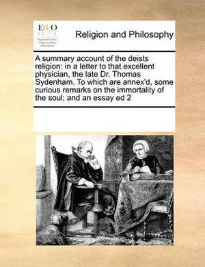 A Summary Account of the Deists Religion: In a Letter to That Excellent Physician, the Late Dr. Thomas Sydenham. to Which Are Annex'd, Some Curious Remarks on the Immortality of the Soul; And an Essay Ed 2
