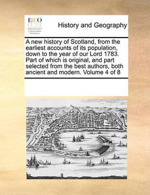 A New History of Scotland, from the Earliest Accounts of Its Population, Down to the Year of Our Lord 1783. Part of Which Is Original, and Part Selected from the Best Authors, Both Ancient and Modern. Volume 4 of 8