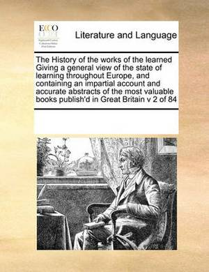 The History of the Works of the Learned Giving a General View of the State of Learning Throughout Europe, and Containing an Impartial Account and Accurate Abstracts of the Most Valuable Books Publish'd in Great Britain V 2 of 84