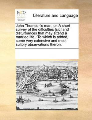 John Thomson's Man, Or, a Short Survey of the Diffculties [sic] and Disturbances That May Attend a Married Life.: To Which Is Added, Some Very Extensive and Most Sultory Observations Theron