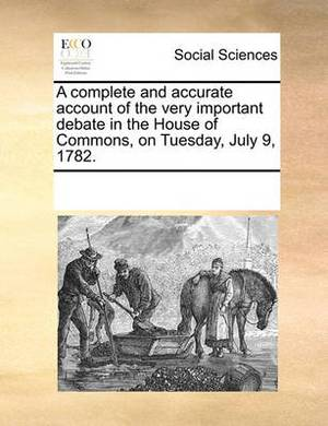 A Complete and Accurate Account of the Very Important Debate in the House of Commons, on Tuesday, July 9, 1782.