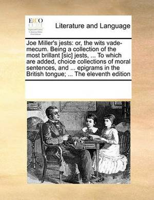 Joe Miller's Jests: Or, the Wits Vade-Mecum. Being a Collection of the Most Brillant [Sic] Jests, ... to Which Are Added, Choice Collections of Moral Sentences, and ... Epigrams in the British Tongue; ... the Eleventh Edition