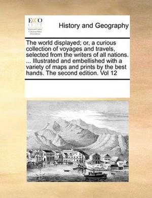The World Displayed; Or, a Curious Collection of Voyages and Travels, Selected from the Writers of All Nations. ... Illustrated and Embellished with a Variety of Maps and Prints by the Best Hands. the Second Edition. Vol 12