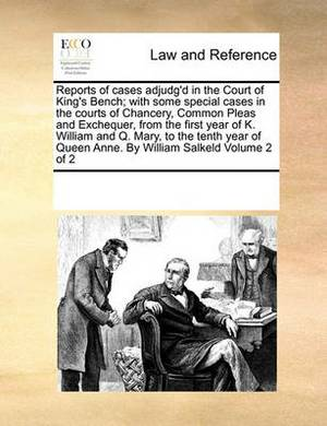 Reports of Cases Adjudg'd in the Court of King's Bench; With Some Special Cases in the Courts of Chancery, Common Pleas and Exchequer, from the First Year of K. William and Q. Mary, to the Tenth Year of Queen Anne. by William Salkeld Volume 2 of 2