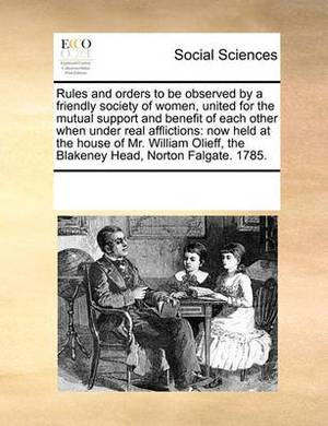 Rules and Orders to Be Observed by a Friendly Society of Women, United for the Mutual Support and Benefit of Each Other When Under Real Afflictions: Now Held at the House of Mr. William Olieff, the Blakeney Head, Norton Falgate. 1785.