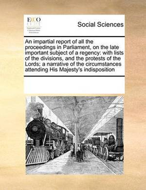 An Impartial Report of All the Proceedings in Parliament, on the Late Important Subject of a Regency: With Lists of the Divisions, and the Protests of the Lords; A Narrative of the Circumstances Attending His Majesty's Indisposition