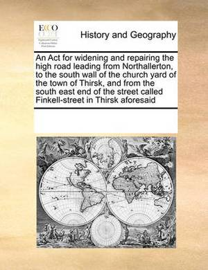 An ACT for Widening and Repairing the High Road Leading from Northallerton, to the South Wall of the Church Yard of the Town of Thirsk, and from the South East End of the Street Called Finkell-Street in Thirsk Aforesaid