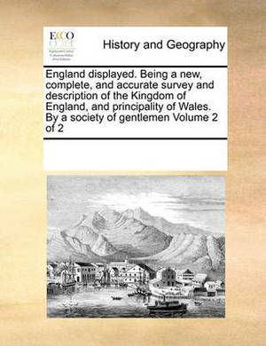 England Displayed. Being a New, Complete, and Accurate Survey and Description of the Kingdom of England, and Principality of Wales. by a Society of Gentlemen Volume 2 of 2