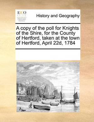 A Copy of the Poll for Knights of the Shire, for the County of Hertford, Taken at the Town of Hertford, April 22d, 1784