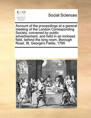 Account of the Proceedings at a General Meeting of the London Corresponding Society, Convened by Public Advertisement, and Held in an Inclosed Field, Behind the Long Room, Borough Road, St. George's Fields, 1795