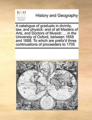 A Catalogue of Graduats in Divinity, Law, and Physick: And of All Masters of Arts, and Doctors of Musick: ... in the University of Oxford, Between 1659 and 1688. to Which Are Prefix'd Three Continuations of Proceeders to 1705
