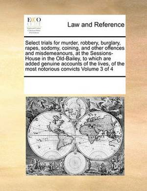 Select Trials for Murder, Robbery, Burglary, Rapes, Sodomy, Coining, and Other Offences and Misdemeanours, at the Sessions-House in the Old-Bailey, to Which Are Added Genuine Accounts of the Lives, of the Most Notorious Convicts Volume 3 of 4