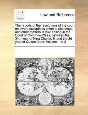 The Reports of the Resolutions of the Court on Divers Exceptions Taken to Pleadings, and Other Matters in Law: Arising in the Court of Common Pleas, Between the 34th Year of King Charles II. and the 2D Year of Queen Anne. Volume 1 of 2