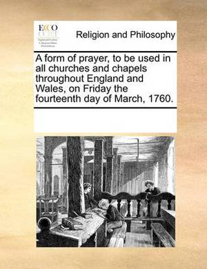 A Form of Prayer, to Be Used in All Churches and Chapels Throughout England and Wales, on Friday the Fourteenth Day of March, 1760.