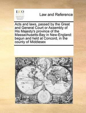 Acts and Laws, Passed by the Great and General Court or Assembly of His Majesty's Province of the Massachusetts-Bay in New-England: Begun and Held at Concord, in the County of Middlesex