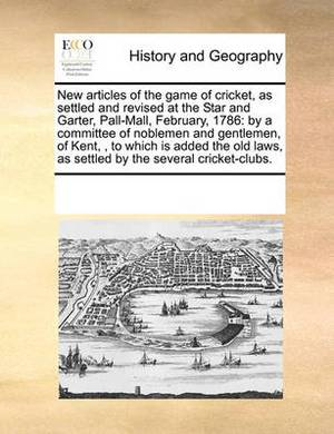 New Articles of the Game of Cricket, as Settled and Revised at the Star and Garter, Pall-Mall, February, 1786: By a Committee of Noblemen and Gentlemen, of Kent, , to Which Is Added the Old Laws, as Settled by the Several Cricket-Clubs.