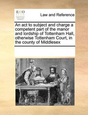 An ACT to Subject and Charge a Competent Part of the Manor and Lordship of Tottenham Hall, Otherwise Tottenham Court, in the County of Middlesex