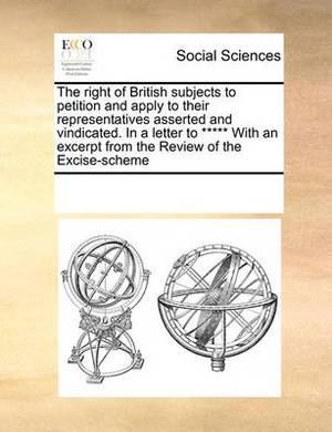 The Right of British Subjects to Petition and Apply to Their Representatives Asserted and Vindicated. in a Letter to ***** with an Excerpt from the Review of the Excise-Scheme
