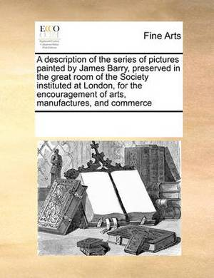 A Description of the Series of Pictures Painted by James Barry, Preserved in the Great Room of the Society Instituted at London, for the Encouragement of Arts, Manufactures, and Commerce